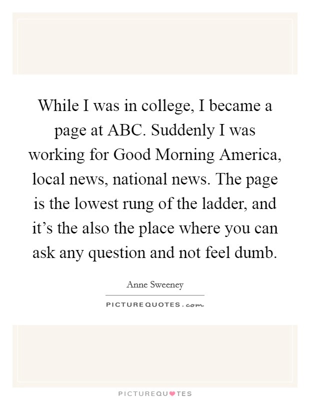 While I was in college, I became a page at ABC. Suddenly I was working for Good Morning America, local news, national news. The page is the lowest rung of the ladder, and it's the also the place where you can ask any question and not feel dumb Picture Quote #1