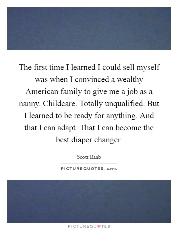 The first time I learned I could sell myself was when I convinced a wealthy American family to give me a job as a nanny. Childcare. Totally unqualified. But I learned to be ready for anything. And that I can adapt. That I can become the best diaper changer Picture Quote #1