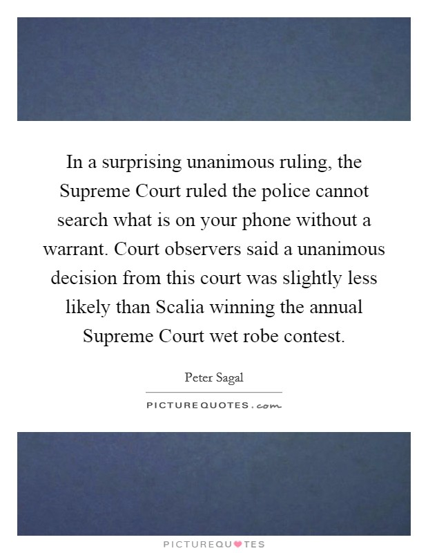 In a surprising unanimous ruling, the Supreme Court ruled the police cannot search what is on your phone without a warrant. Court observers said a unanimous decision from this court was slightly less likely than Scalia winning the annual Supreme Court wet robe contest Picture Quote #1