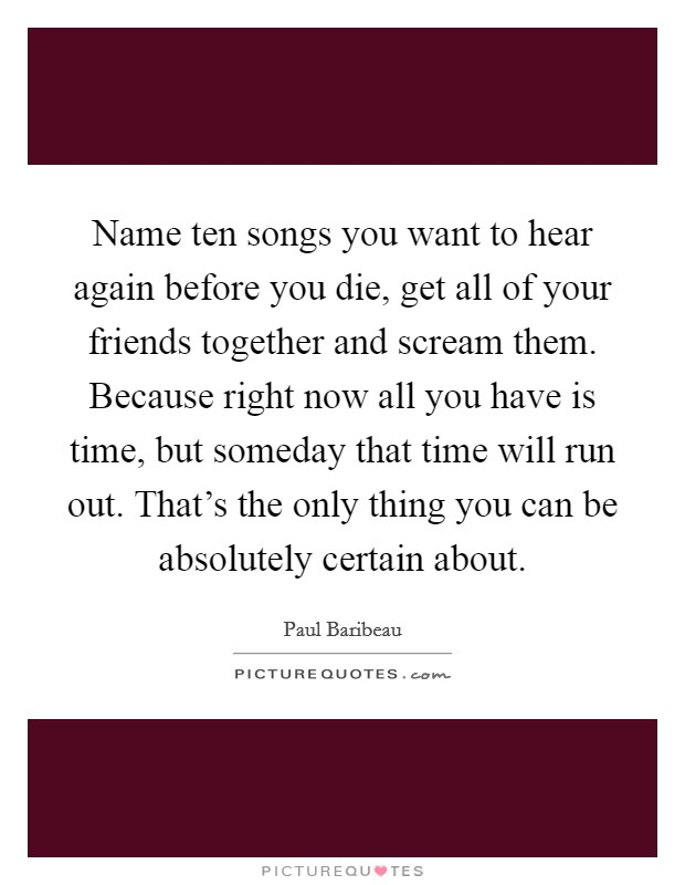 Name ten songs you want to hear again before you die, get all of your friends together and scream them. Because right now all you have is time, but someday that time will run out. That's the only thing you can be absolutely certain about Picture Quote #1