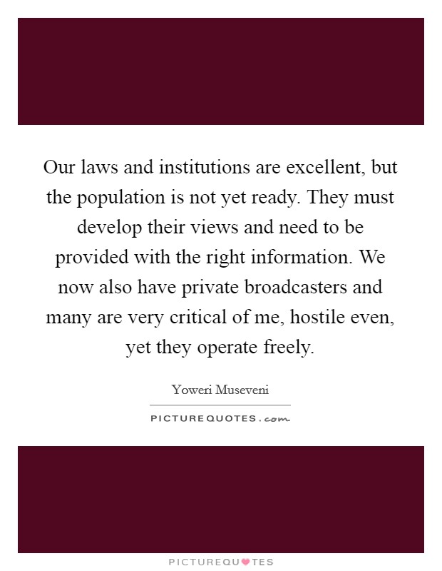 Our laws and institutions are excellent, but the population is not yet ready. They must develop their views and need to be provided with the right information. We now also have private broadcasters and many are very critical of me, hostile even, yet they operate freely Picture Quote #1