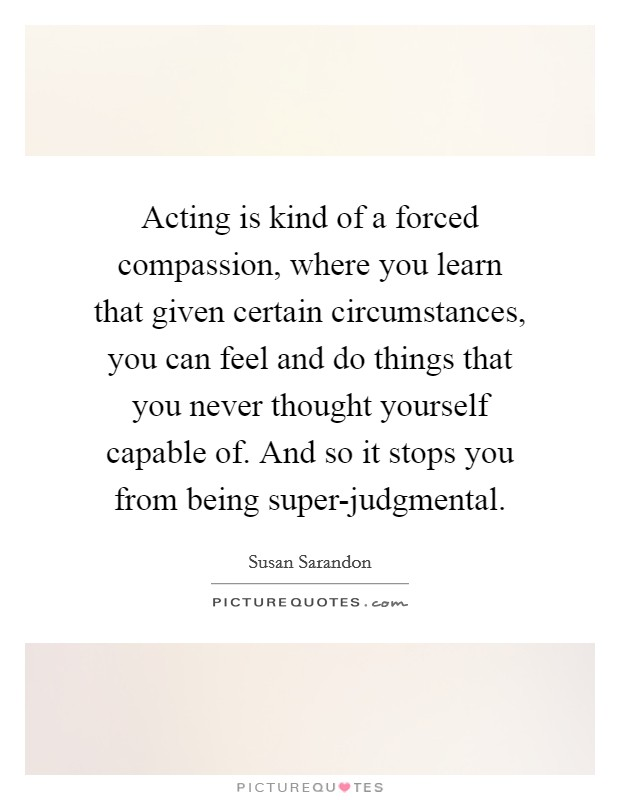 Acting is kind of a forced compassion, where you learn that given certain circumstances, you can feel and do things that you never thought yourself capable of. And so it stops you from being super-judgmental Picture Quote #1