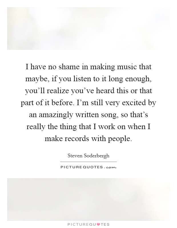 I have no shame in making music that maybe, if you listen to it long enough, you'll realize you've heard this or that part of it before. I'm still very excited by an amazingly written song, so that's really the thing that I work on when I make records with people Picture Quote #1