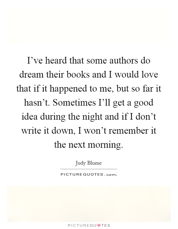 I've heard that some authors do dream their books and I would love that if it happened to me, but so far it hasn't. Sometimes I'll get a good idea during the night and if I don't write it down, I won't remember it the next morning Picture Quote #1