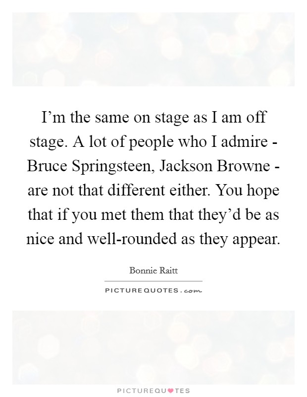I'm the same on stage as I am off stage. A lot of people who I admire - Bruce Springsteen, Jackson Browne - are not that different either. You hope that if you met them that they'd be as nice and well-rounded as they appear Picture Quote #1
