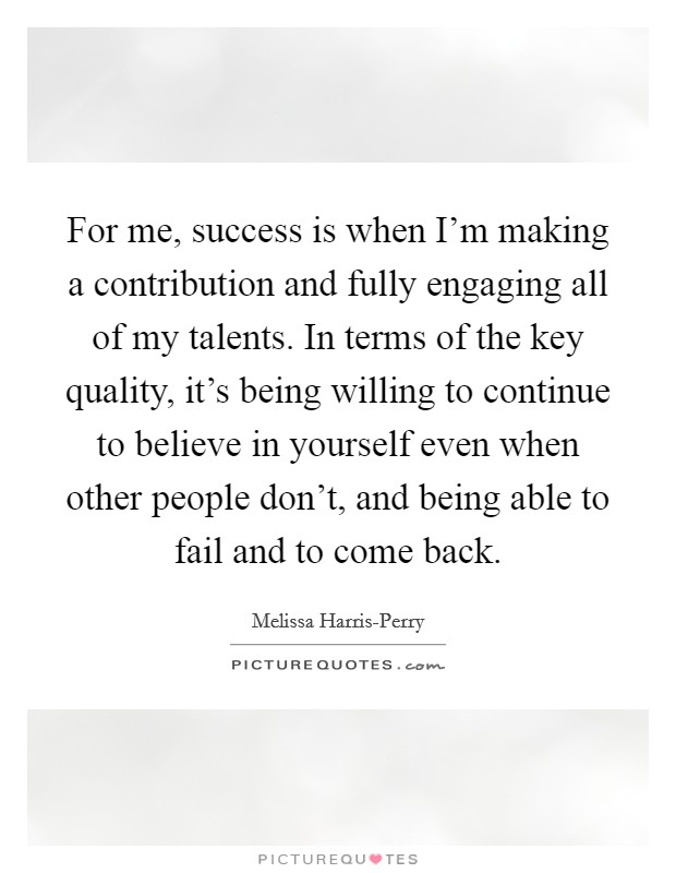 For me, success is when I'm making a contribution and fully engaging all of my talents. In terms of the key quality, it's being willing to continue to believe in yourself even when other people don't, and being able to fail and to come back Picture Quote #1
