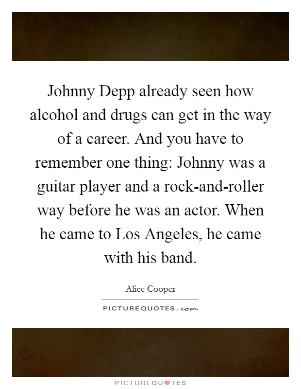 Johnny Depp already seen how alcohol and drugs can get in the way of a career. And you have to remember one thing: Johnny was a guitar player and a rock-and-roller way before he was an actor. When he came to Los Angeles, he came with his band Picture Quote #1