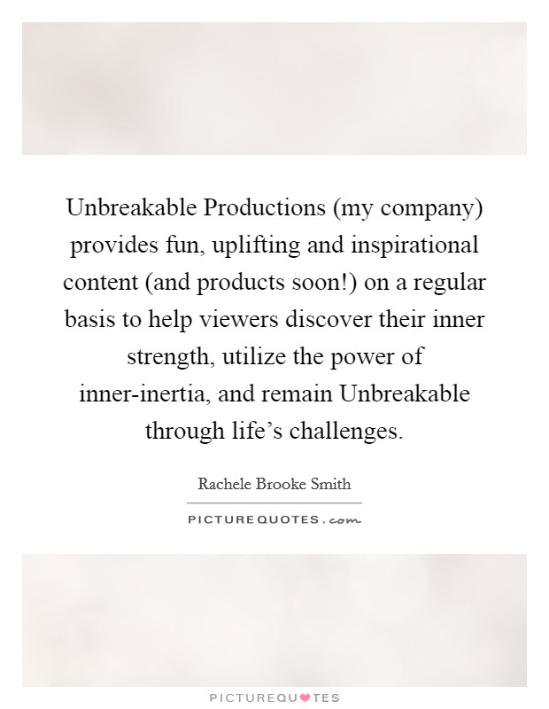 Unbreakable Productions (my company) provides fun, uplifting and inspirational content (and products soon!) on a regular basis to help viewers discover their inner strength, utilize the power of inner-inertia, and remain Unbreakable through life's challenges Picture Quote #1