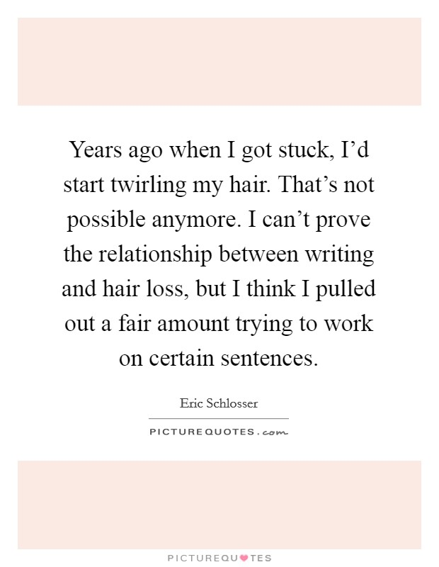 Years ago when I got stuck, I'd start twirling my hair. That's not possible anymore. I can't prove the relationship between writing and hair loss, but I think I pulled out a fair amount trying to work on certain sentences Picture Quote #1