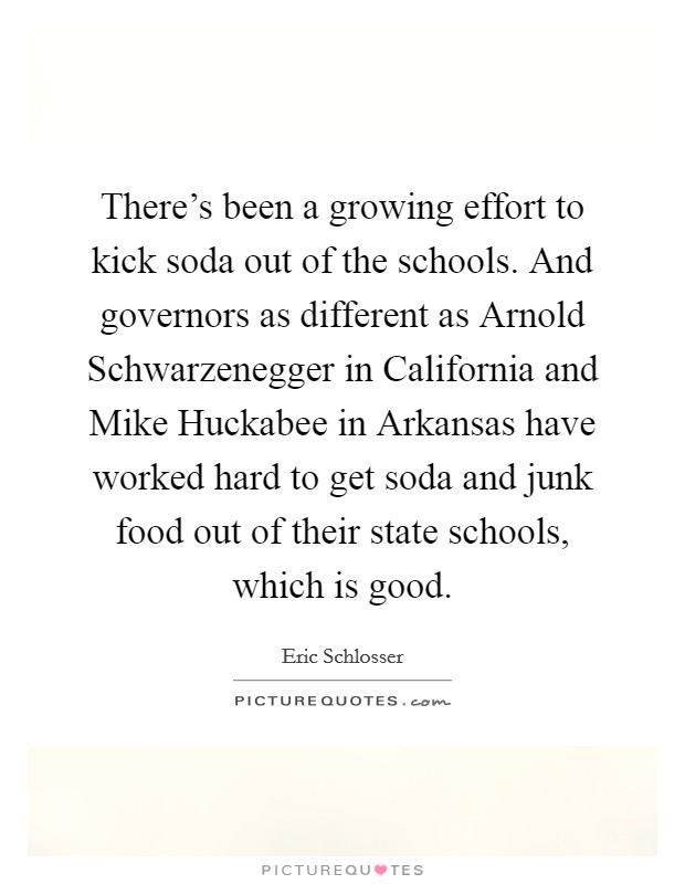 There's been a growing effort to kick soda out of the schools. And governors as different as Arnold Schwarzenegger in California and Mike Huckabee in Arkansas have worked hard to get soda and junk food out of their state schools, which is good Picture Quote #1