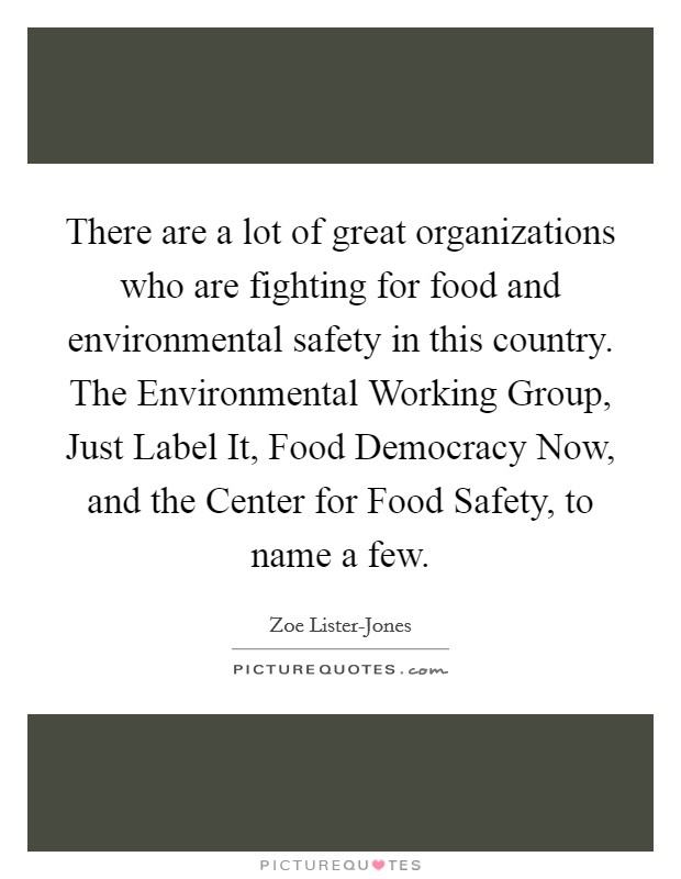 There are a lot of great organizations who are fighting for food and environmental safety in this country. The Environmental Working Group, Just Label It, Food Democracy Now, and the Center for Food Safety, to name a few Picture Quote #1
