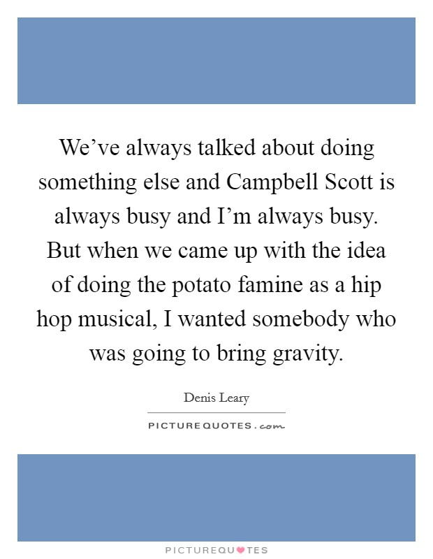 We've always talked about doing something else and Campbell Scott is always busy and I'm always busy. But when we came up with the idea of doing the potato famine as a hip hop musical, I wanted somebody who was going to bring gravity Picture Quote #1