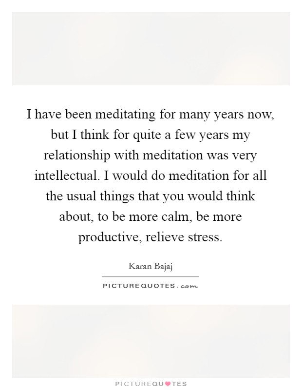 I have been meditating for many years now, but I think for quite a few years my relationship with meditation was very intellectual. I would do meditation for all the usual things that you would think about, to be more calm, be more productive, relieve stress Picture Quote #1