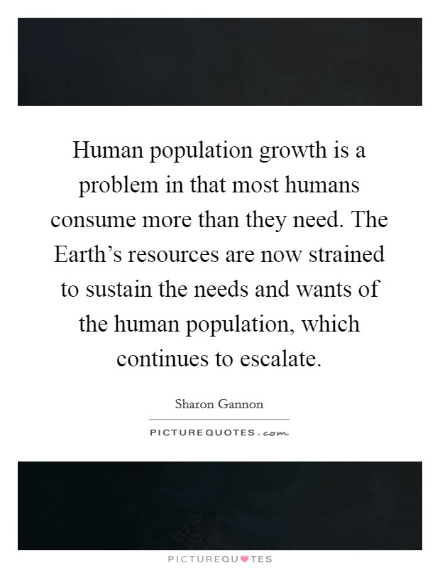 Human population growth is a problem in that most humans consume more than they need. The Earth's resources are now strained to sustain the needs and wants of the human population, which continues to escalate Picture Quote #1