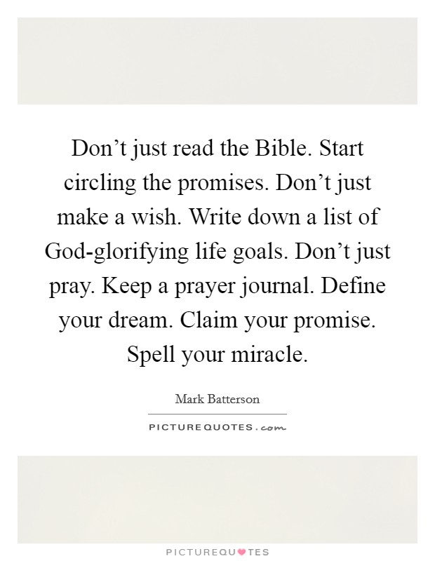 Don't just read the Bible. Start circling the promises. Don't just make a wish. Write down a list of God-glorifying life goals. Don't just pray. Keep a prayer journal. Define your dream. Claim your promise. Spell your miracle Picture Quote #1