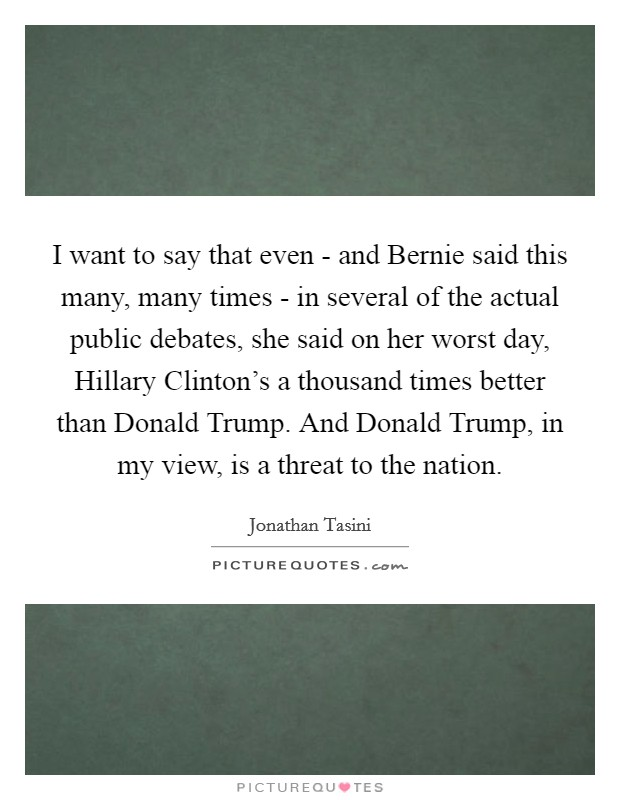 I want to say that even - and Bernie said this many, many times - in several of the actual public debates, she said on her worst day, Hillary Clinton's a thousand times better than Donald Trump. And Donald Trump, in my view, is a threat to the nation Picture Quote #1