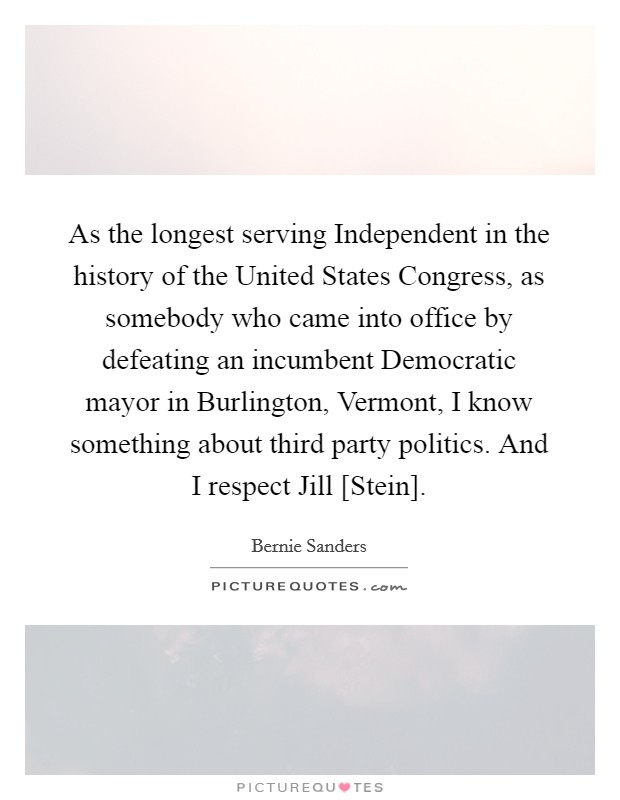 As the longest serving Independent in the history of the United States Congress, as somebody who came into office by defeating an incumbent Democratic mayor in Burlington, Vermont, I know something about third party politics. And I respect Jill [Stein] Picture Quote #1