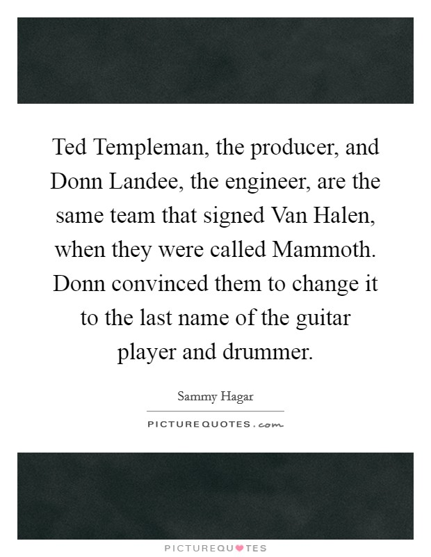 Ted Templeman, the producer, and Donn Landee, the engineer, are the same team that signed Van Halen, when they were called Mammoth. Donn convinced them to change it to the last name of the guitar player and drummer Picture Quote #1