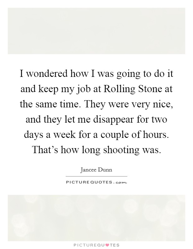 I wondered how I was going to do it and keep my job at Rolling Stone at the same time. They were very nice, and they let me disappear for two days a week for a couple of hours. That's how long shooting was Picture Quote #1