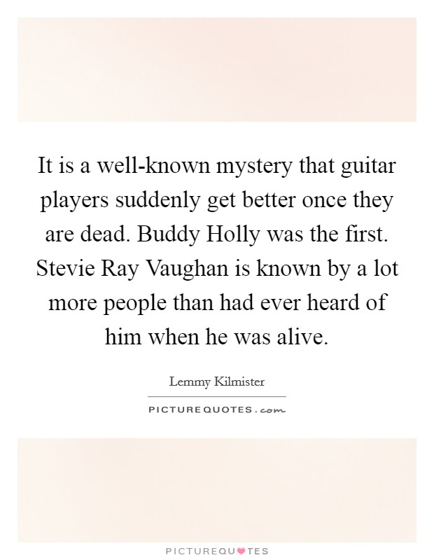 It is a well-known mystery that guitar players suddenly get better once they are dead. Buddy Holly was the first. Stevie Ray Vaughan is known by a lot more people than had ever heard of him when he was alive Picture Quote #1