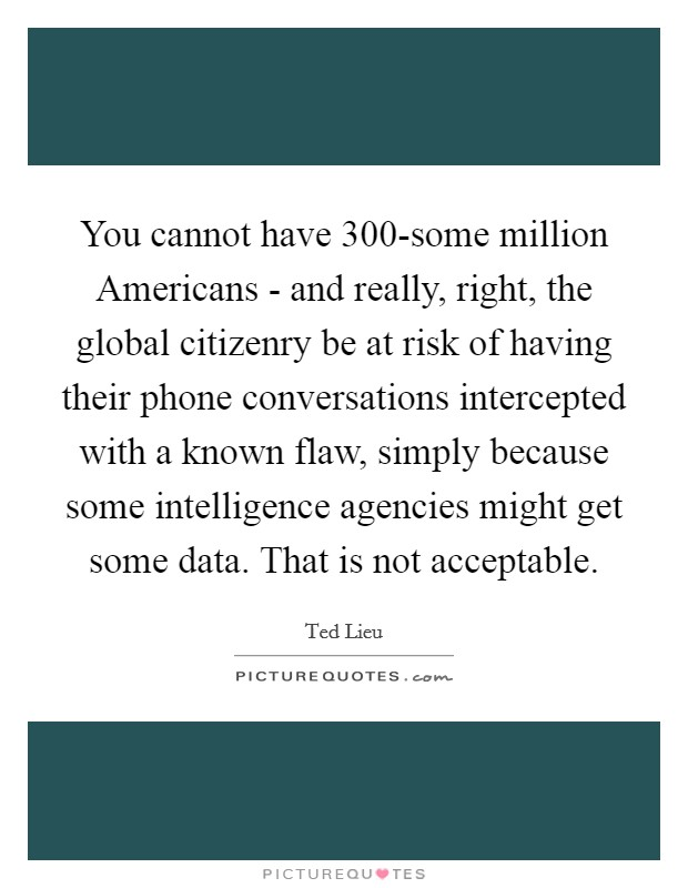 You cannot have 300-some million Americans - and really, right, the global citizenry be at risk of having their phone conversations intercepted with a known flaw, simply because some intelligence agencies might get some data. That is not acceptable Picture Quote #1