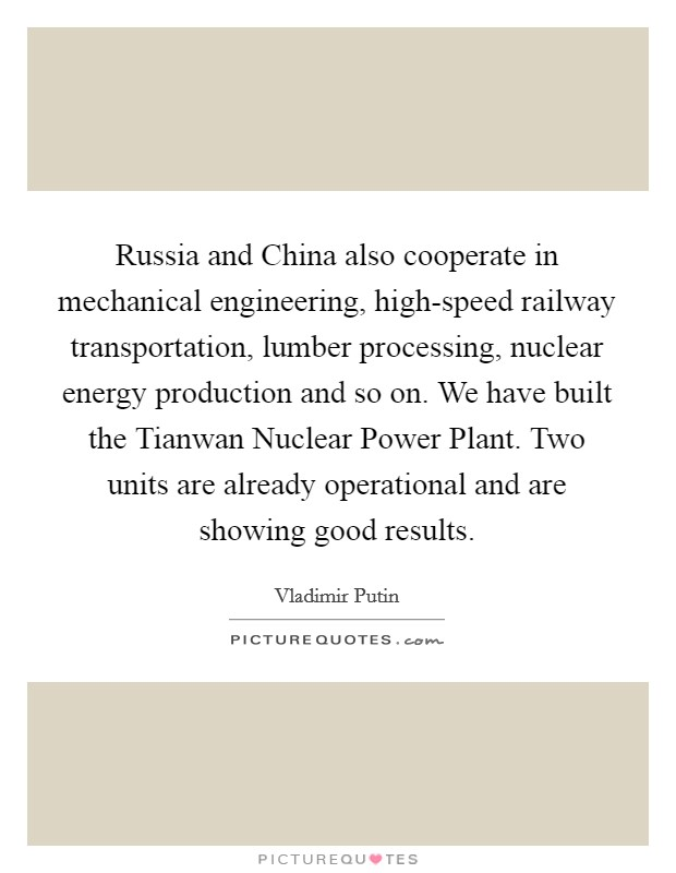 Russia and China also cooperate in mechanical engineering, high-speed railway transportation, lumber processing, nuclear energy production and so on. We have built the Tianwan Nuclear Power Plant. Two units are already operational and are showing good results Picture Quote #1