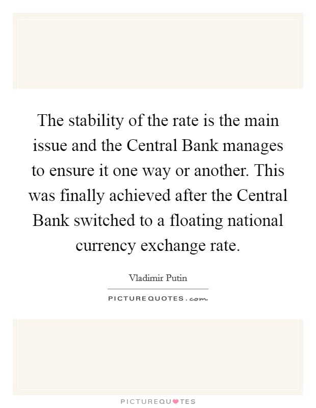 The stability of the rate is the main issue and the Central Bank manages to ensure it one way or another. This was finally achieved after the Central Bank switched to a floating national currency exchange rate Picture Quote #1