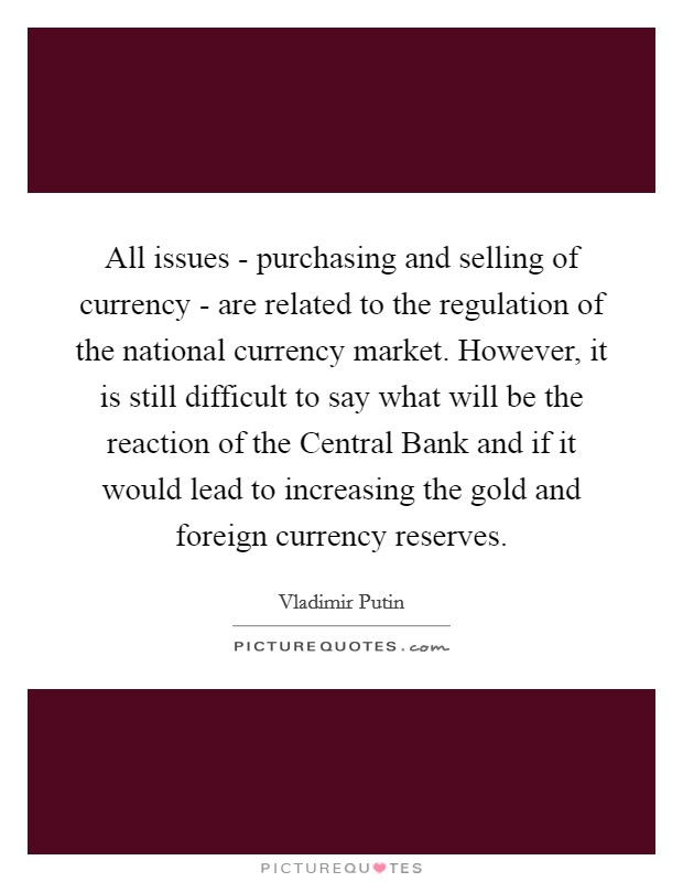 All issues - purchasing and selling of currency - are related to the regulation of the national currency market. However, it is still difficult to say what will be the reaction of the Central Bank and if it would lead to increasing the gold and foreign currency reserves Picture Quote #1