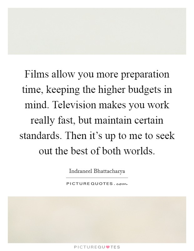 Films allow you more preparation time, keeping the higher budgets in mind. Television makes you work really fast, but maintain certain standards. Then it's up to me to seek out the best of both worlds Picture Quote #1