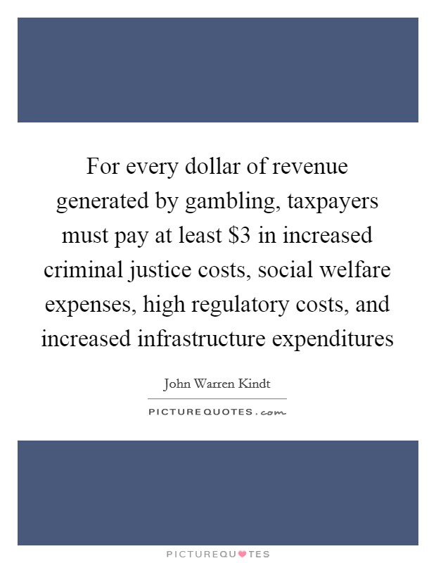 For every dollar of revenue generated by gambling, taxpayers must pay at least $3 in increased criminal justice costs, social welfare expenses, high regulatory costs, and increased infrastructure expenditures Picture Quote #1