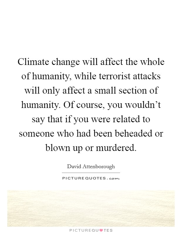 Climate change will affect the whole of humanity, while terrorist attacks will only affect a small section of humanity. Of course, you wouldn't say that if you were related to someone who had been beheaded or blown up or murdered Picture Quote #1