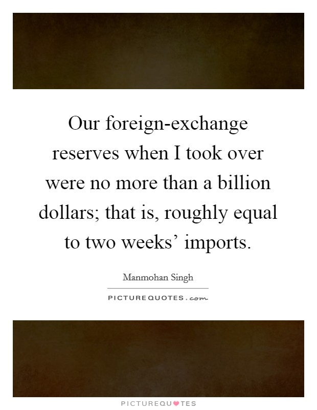 Our foreign-exchange reserves when I took over were no more than a billion dollars; that is, roughly equal to two weeks' imports Picture Quote #1
