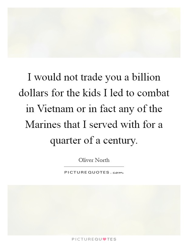 I would not trade you a billion dollars for the kids I led to combat in Vietnam or in fact any of the Marines that I served with for a quarter of a century Picture Quote #1
