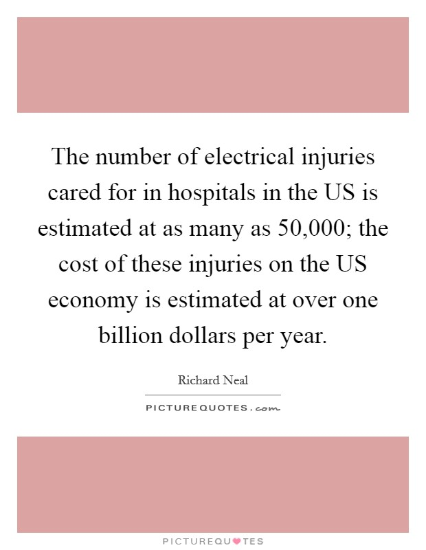 The number of electrical injuries cared for in hospitals in the US is estimated at as many as 50,000; the cost of these injuries on the US economy is estimated at over one billion dollars per year Picture Quote #1