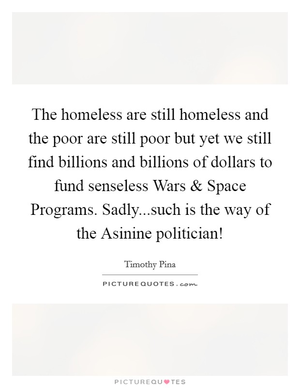 The homeless are still homeless and the poor are still poor but yet we still find billions and billions of dollars to fund senseless Wars and Space Programs. Sadly...such is the way of the Asinine politician! Picture Quote #1