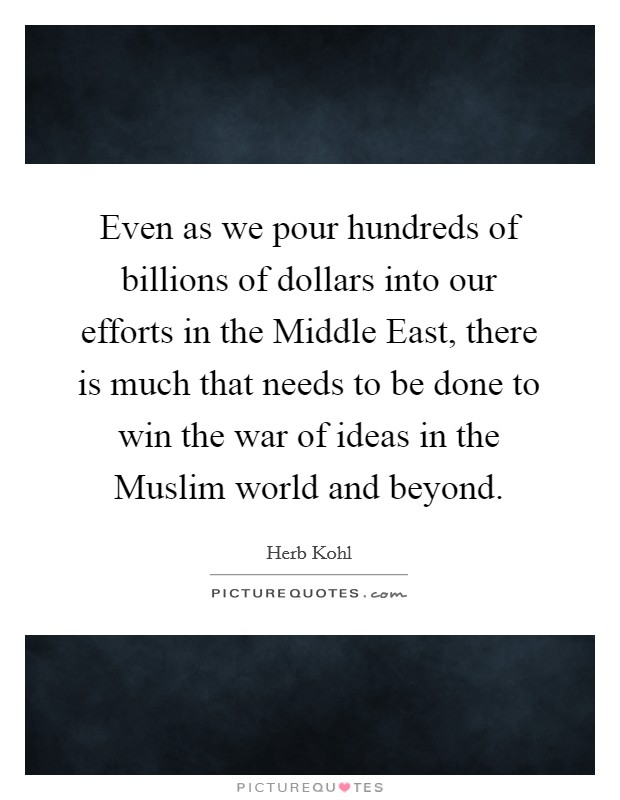 Even as we pour hundreds of billions of dollars into our efforts in the Middle East, there is much that needs to be done to win the war of ideas in the Muslim world and beyond Picture Quote #1