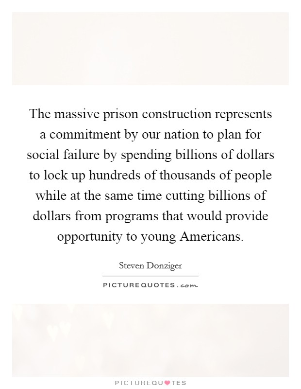 The massive prison construction represents a commitment by our nation to plan for social failure by spending billions of dollars to lock up hundreds of thousands of people while at the same time cutting billions of dollars from programs that would provide opportunity to young Americans Picture Quote #1