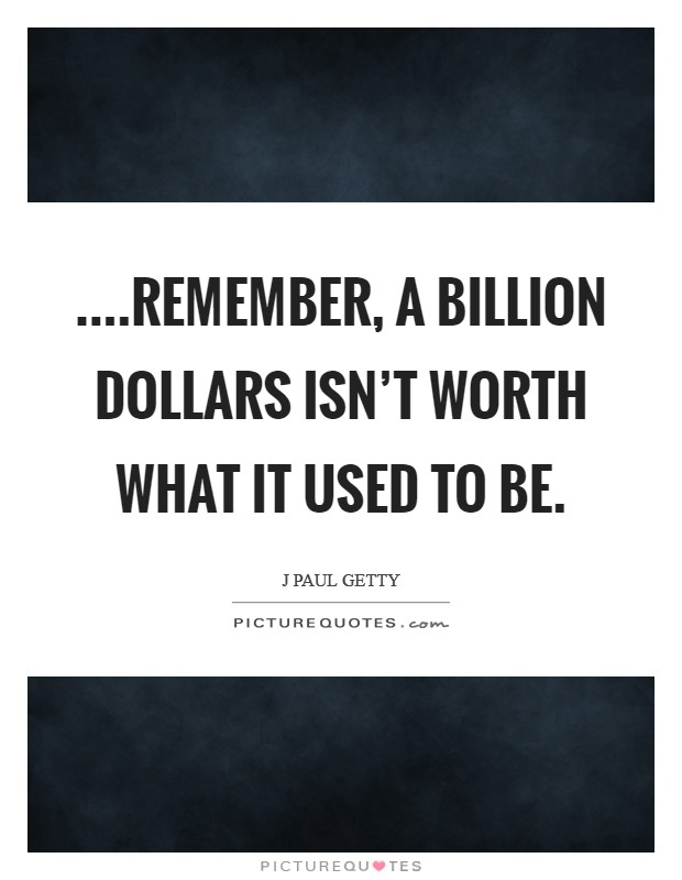 ....remember, a billion dollars isn't worth what it used to be Picture Quote #1