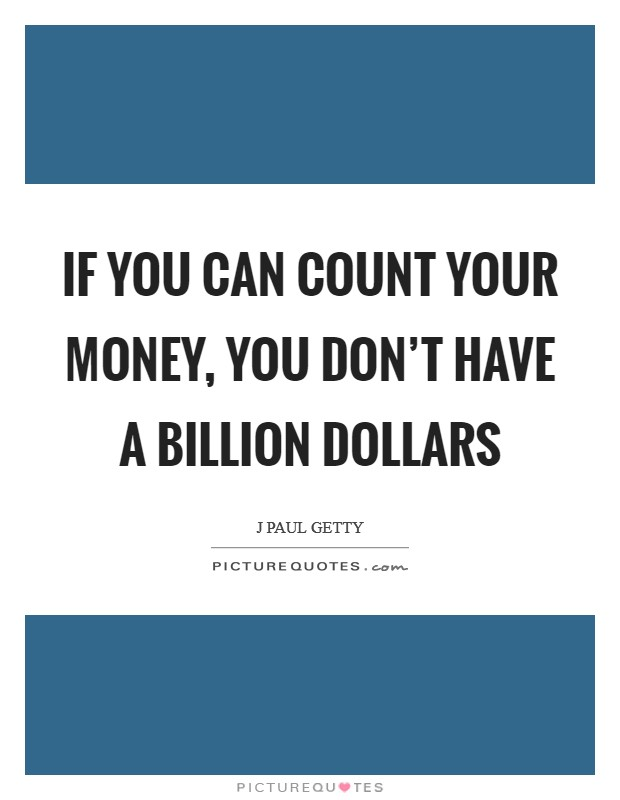 If you can count your money, you don't have a billion dollars Picture Quote #1
