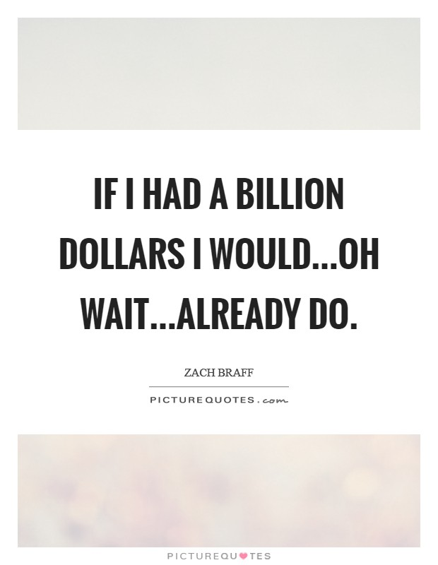 If I had a billion dollars I would...oh wait...already do Picture Quote #1