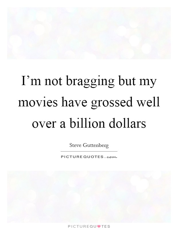 I'm not bragging but my movies have grossed well over a billion dollars Picture Quote #1