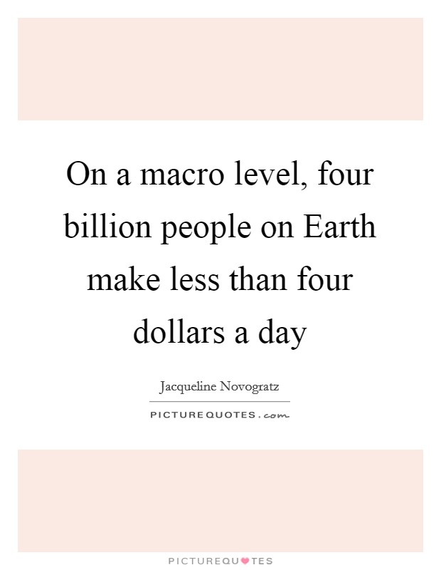 On a macro level, four billion people on Earth make less than four dollars a day Picture Quote #1