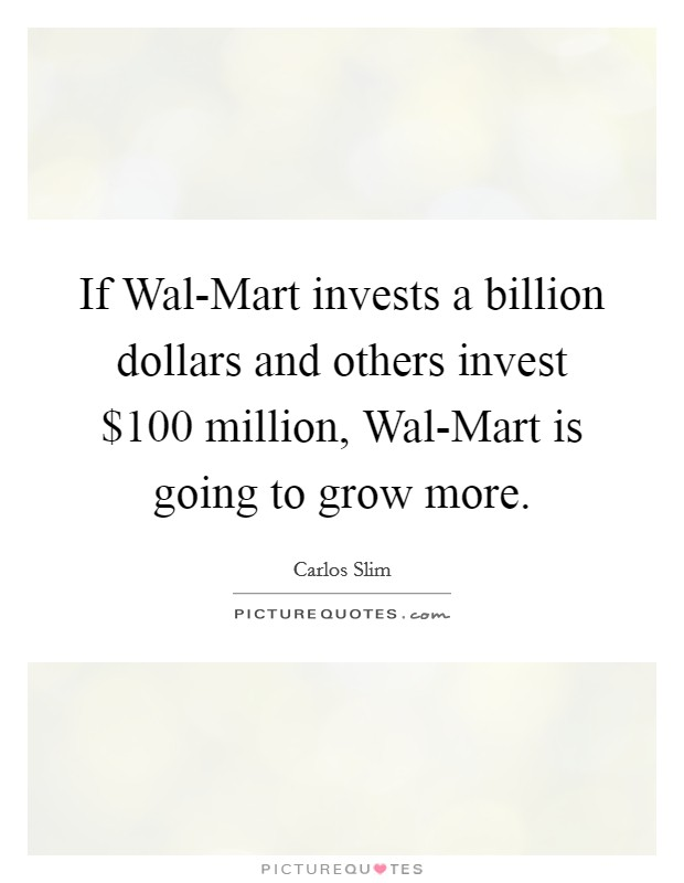 If Wal-Mart invests a billion dollars and others invest $100 million, Wal-Mart is going to grow more Picture Quote #1