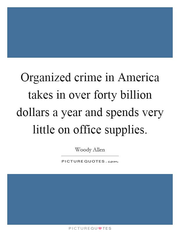 Organized crime in America takes in over forty billion dollars a year and spends very little on office supplies Picture Quote #1