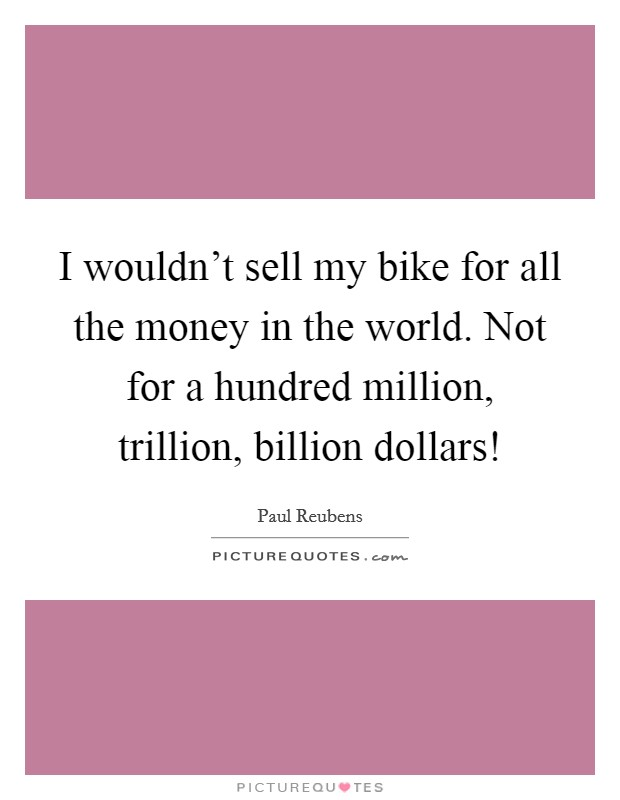I wouldn't sell my bike for all the money in the world. Not for a hundred million, trillion, billion dollars! Picture Quote #1