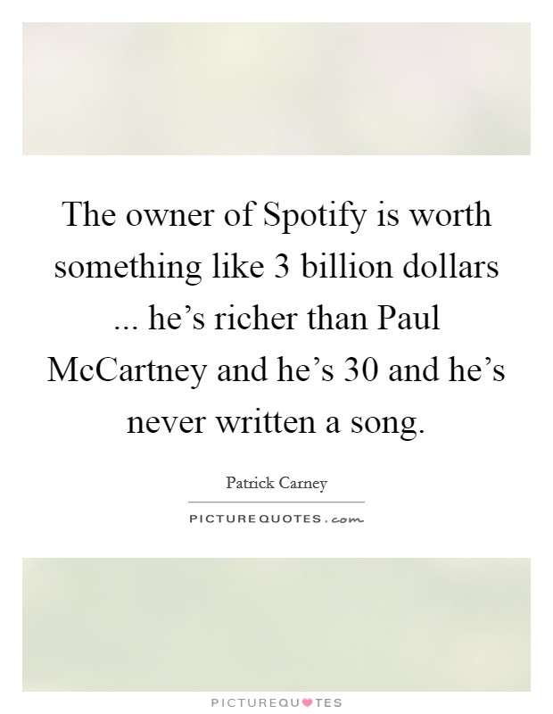 The owner of Spotify is worth something like 3 billion dollars ... he's richer than Paul McCartney and he's 30 and he's never written a song Picture Quote #1