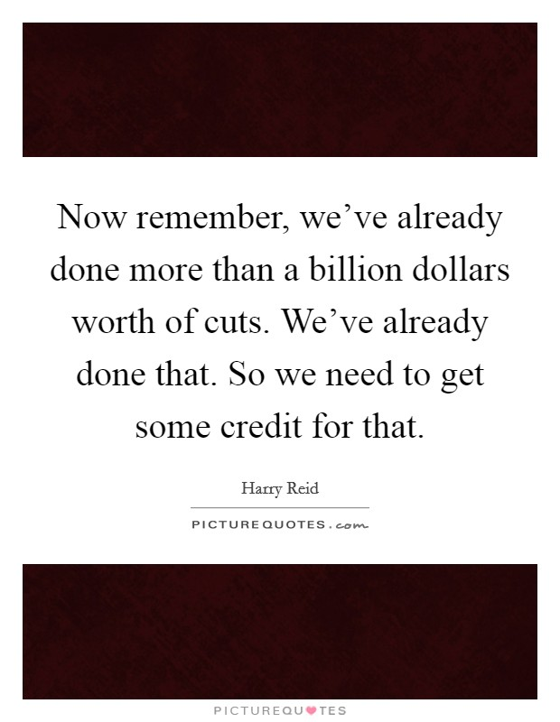 Now remember, we've already done more than a billion dollars worth of cuts. We've already done that. So we need to get some credit for that Picture Quote #1