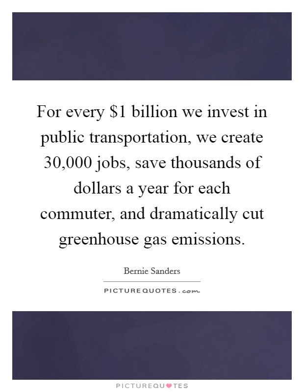 For every $1 billion we invest in public transportation, we create 30,000 jobs, save thousands of dollars a year for each commuter, and dramatically cut greenhouse gas emissions Picture Quote #1