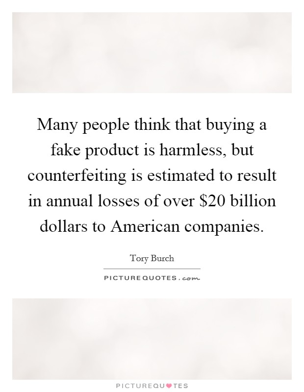 Many people think that buying a fake product is harmless, but counterfeiting is estimated to result in annual losses of over $20 billion dollars to American companies Picture Quote #1