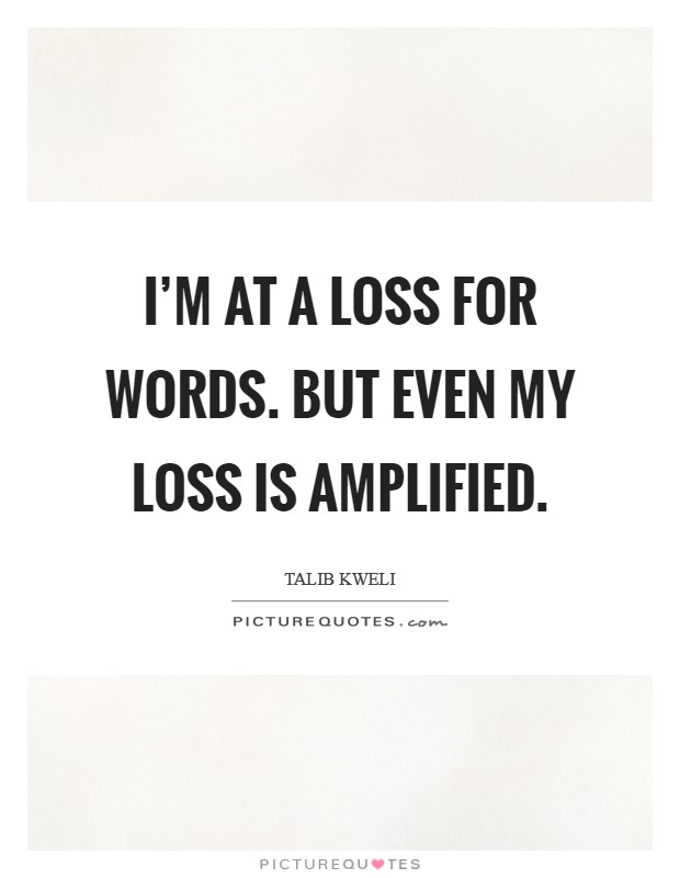 I'm at a loss for words. But even my loss is amplified Picture Quote #1
